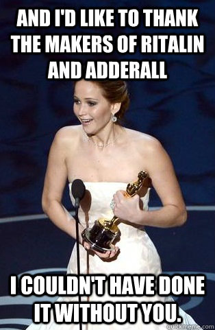 and I'd like to thank the makers of ritalin and adderall I couldn't have done it without you.   Jennifer Lawrence Oscar Acceptance