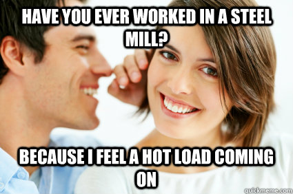 Have you Ever Worked in a steel mill? Because i feel a hot load coming on