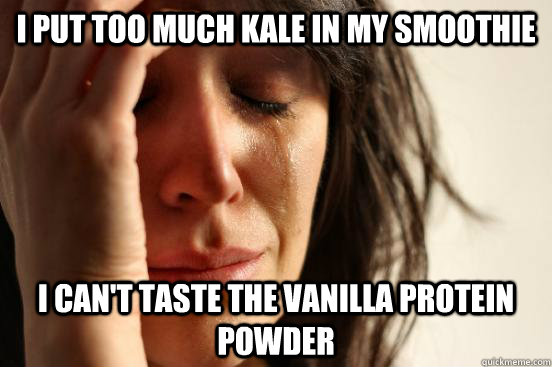 I put too much kale in my smoothie I can't taste the vanilla protein powder - I put too much kale in my smoothie I can't taste the vanilla protein powder  Misc