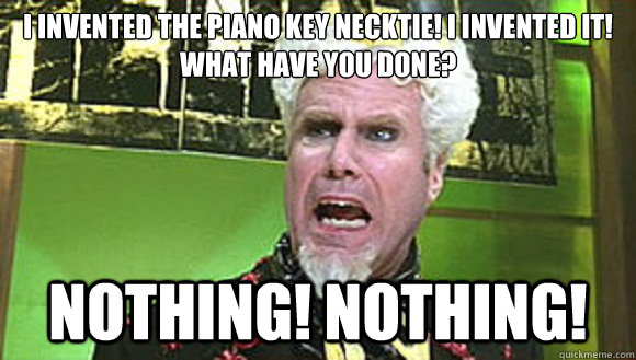 I invented the piano key necktie! i invented it! what have you done? NOTHING! NOTHING!