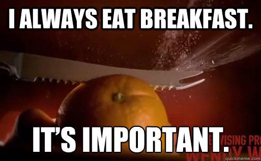I always eat breakfast.  It's important. - I always eat breakfast.  It's important.  Dexter Breakfast
