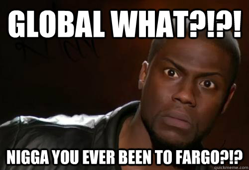 GLOBAL WHAT?!?! NIGGA YOU EVER BEEN TO FARGO?!?  Kevin Hart