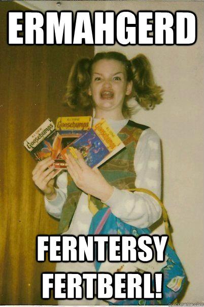 ERMAHGERD FERNTERSY FERTBERL!