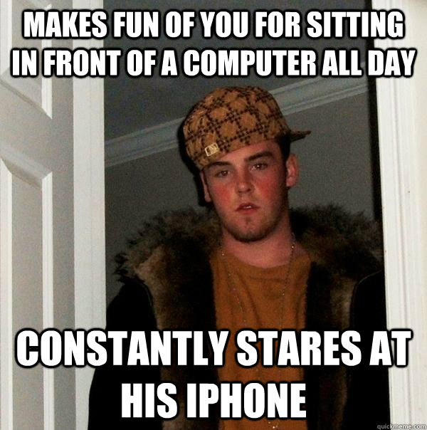Makes fun of you for sitting in front of a computer all day Constantly stares at his iphone  - Makes fun of you for sitting in front of a computer all day Constantly stares at his iphone   Scumbag Steve