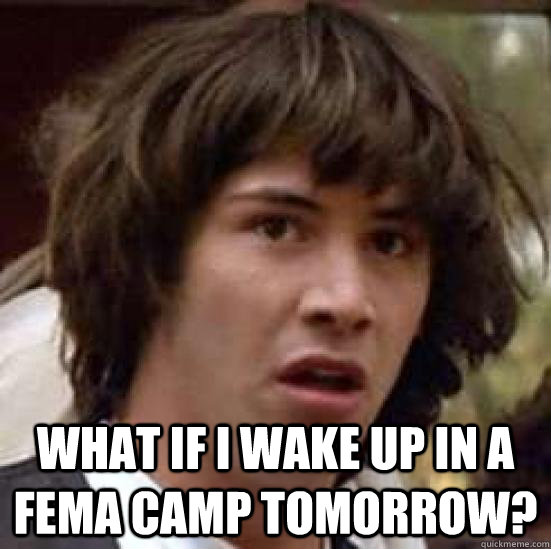 What if I wake up in a FEMA camp tomorrow?  conspiracy keanu