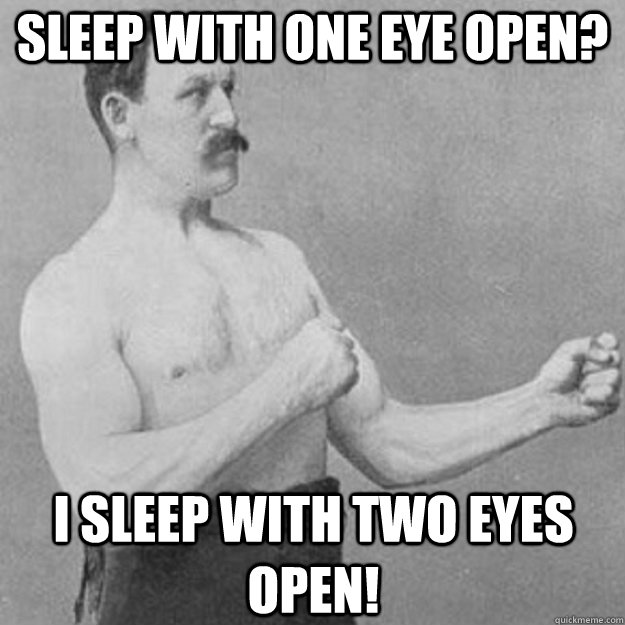 Sleep with one eye open? I sleep with TWO eyes open! - Sleep with one eye open? I sleep with TWO eyes open!  overly manly man