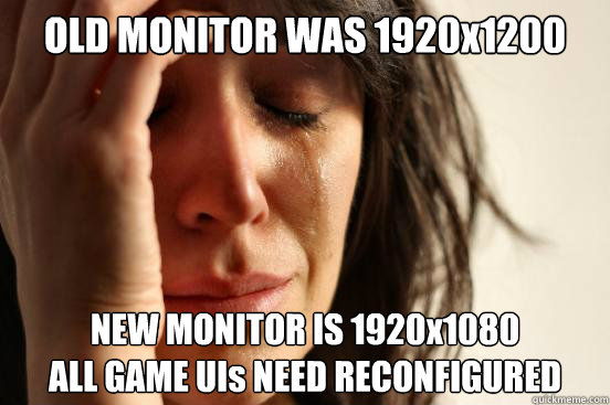 OLD MONITOR WAS 1920x1200 NEW MONITOR IS 1920x1080 ALL GAME UIs NEED RECONFIGURED  - OLD MONITOR WAS 1920x1200 NEW MONITOR IS 1920x1080 ALL GAME UIs NEED RECONFIGURED   First World Problems