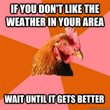 If you don't like the weather in your area Wait until it gets better  Anti-Joke Chicken