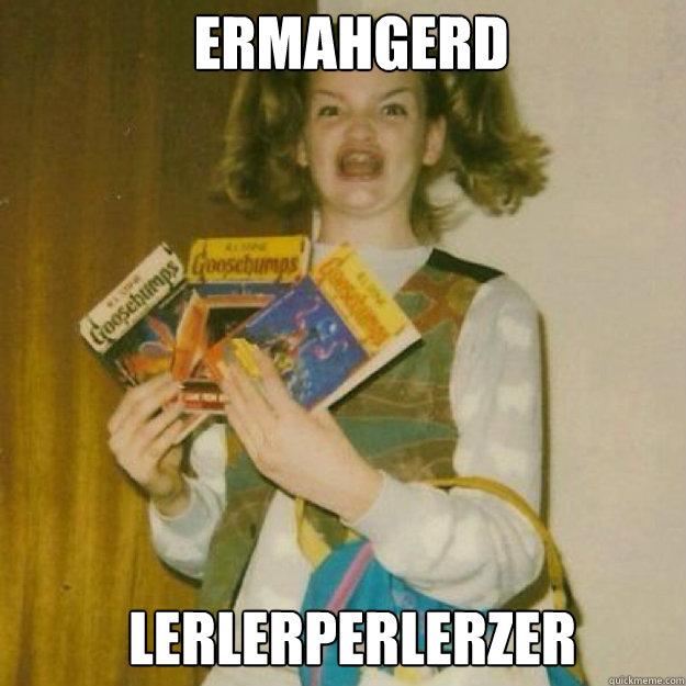 ERMAHGERD LERLERPERLERZER
