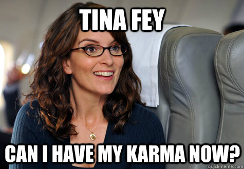 Tina fey Can I have my karma now?