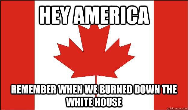 Hey america Remember when we burned down the white house
