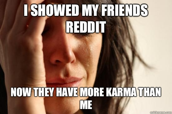 I showed my friends reddit Now they have more karma than me - I showed my friends reddit Now they have more karma than me  First World Problems
