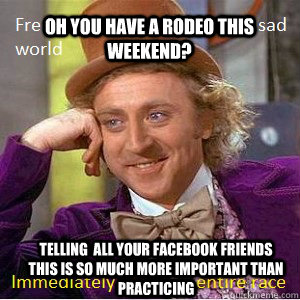 Oh You have a rodeo this weekend? Telling  all your facebook friends this is so much more important than practicing