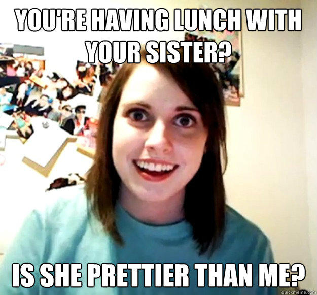 You're having lunch with your sister? Is she prettier than me? - You're having lunch with your sister? Is she prettier than me?  Overly Attached Girlfriend