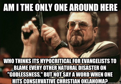 Am I the only one around here who thinks its hypocritical for Evangelists to blame every other natural disaster on