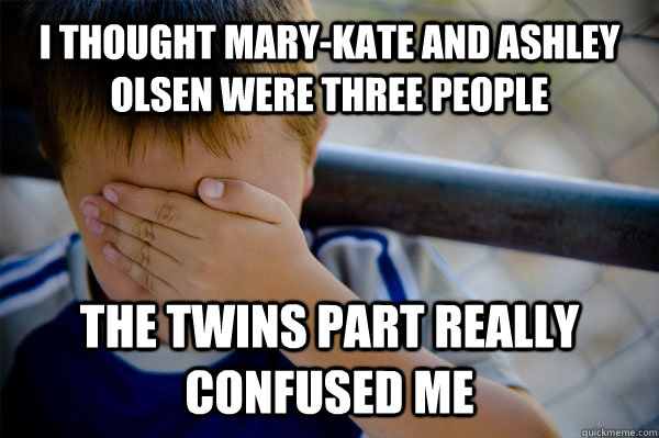 I thought Mary-Kate and Ashley Olsen were three people The Twins part really confused me - I thought Mary-Kate and Ashley Olsen were three people The Twins part really confused me  Confession kid