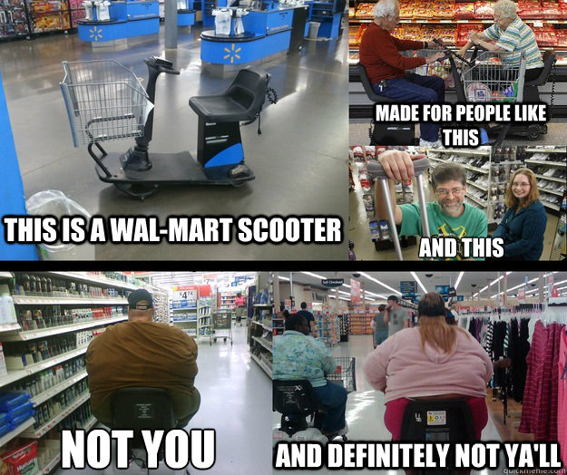 This Is A Wal Mart Scooter Made For People Like This And This Not