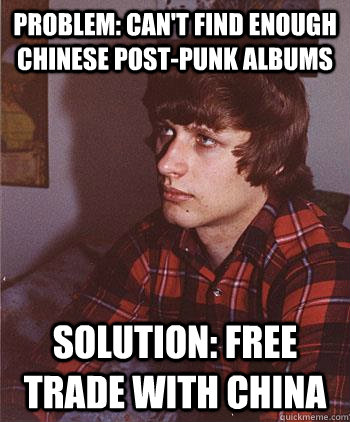 Problem: can't find enough Chinese post-punk albums solution: free trade with china