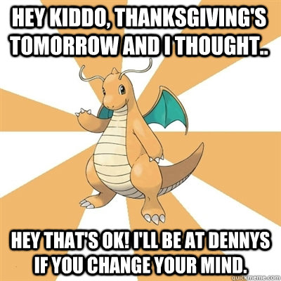 Hey kiddo, Thanksgiving's tomorrow and I thought.. Hey that's ok! I'll be at Dennys if you change your mind.  Dragonite Dad