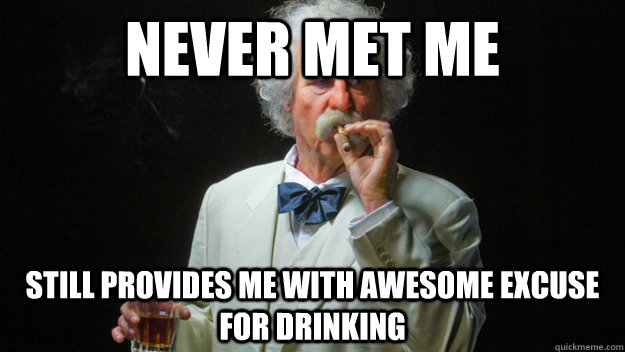 Never met me Still provides me with awesome excuse for drinking