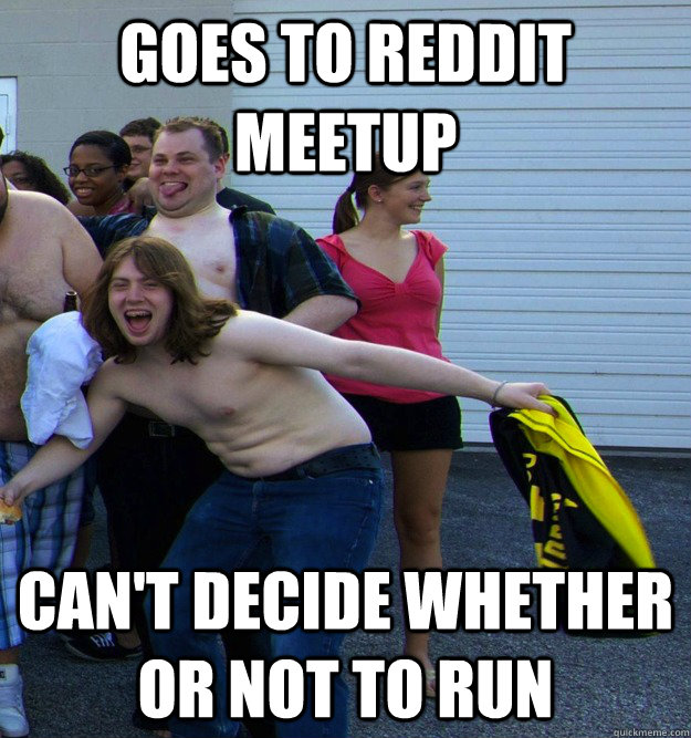 GOES TO REDDIT MEETUP CAN'T DECIDE WHETHER OR NOT TO RUN - GOES TO REDDIT MEETUP CAN'T DECIDE WHETHER OR NOT TO RUN  Redditor