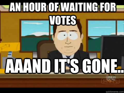 an hour of waiting for votes Aaand It's Gone.. - an hour of waiting for votes Aaand It's Gone..  And its gone
