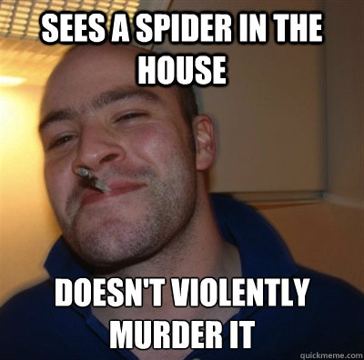 Sees a spider in the house Doesn't violently murder it - Sees a spider in the house Doesn't violently murder it  Good Guy Gary