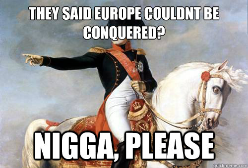 they said europe couldnt be conquered? Nigga, please