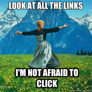 Look at all the links i'm not afraid to click - Look at all the links i'm not afraid to click  And look at all the fucks I give