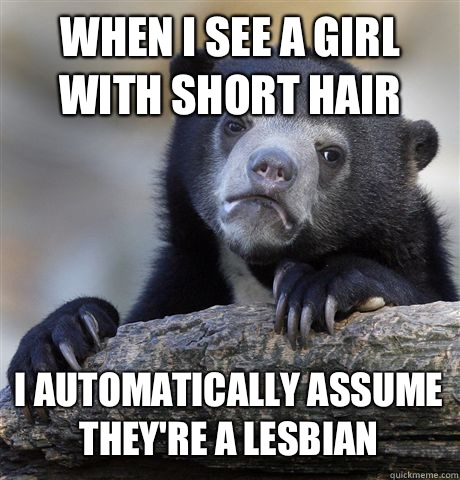 WHEN I SEE A GIRL WITH SHORT HAIR I AUTOMATICALLY ASSUME THEY'RE A LESBIAN - WHEN I SEE A GIRL WITH SHORT HAIR I AUTOMATICALLY ASSUME THEY'RE A LESBIAN  Confession Bear