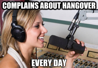 complains about hangover every day - complains about hangover every day  scumbag radio dj