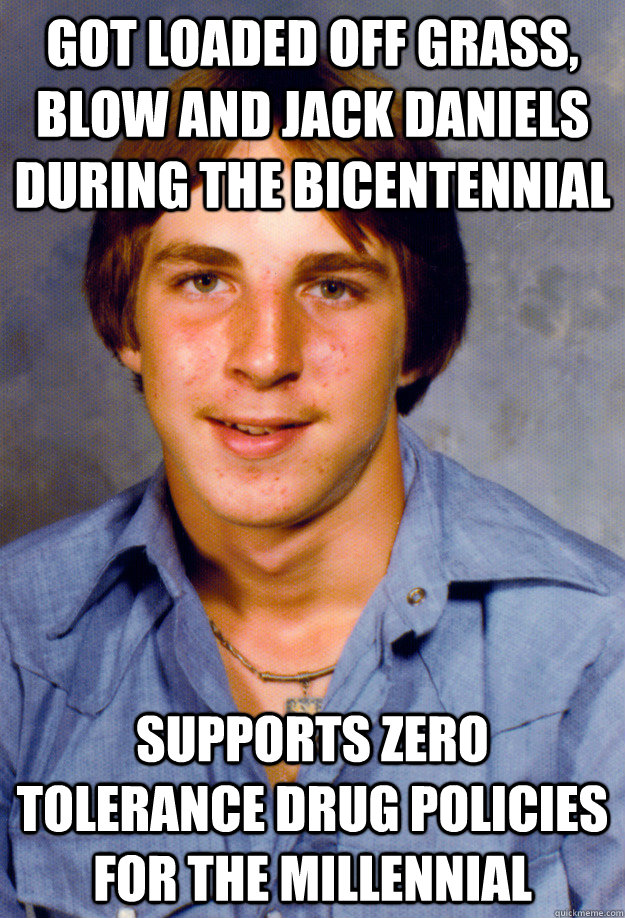 got loaded off grass, blow and jack daniels during the bicentennial supports zero tolerance drug policies for the millennial - got loaded off grass, blow and jack daniels during the bicentennial supports zero tolerance drug policies for the millennial  Old Economy Steven