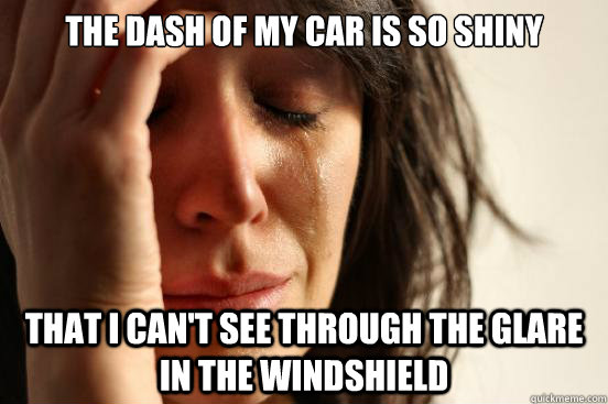 The dash of my car is so shiny  that I can't see through the glare in the windshield - The dash of my car is so shiny  that I can't see through the glare in the windshield  First World Problems