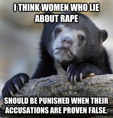I think women who lie about rape should be punished when their accusations are proven false.  - I think women who lie about rape should be punished when their accusations are proven false.   Confession Bear