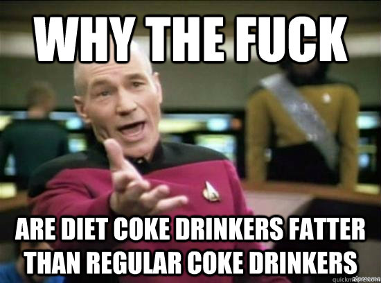 Why the fuck are diet coke drinkers fatter than regular coke drinkers - Why the fuck are diet coke drinkers fatter than regular coke drinkers  Misc