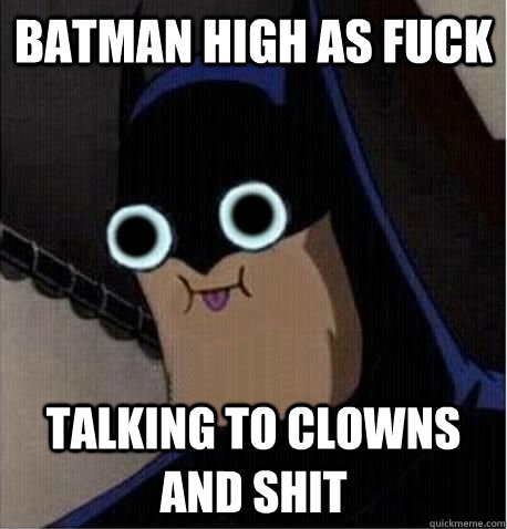 batman high as fuck talking to clowns and shit