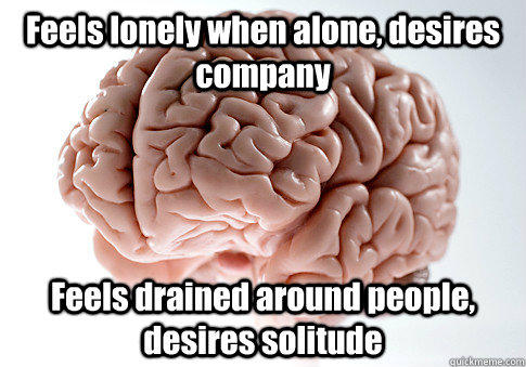Feels lonely when alone, desires company Feels drained around people, desires solitude  - Feels lonely when alone, desires company Feels drained around people, desires solitude   Scumbag Brain