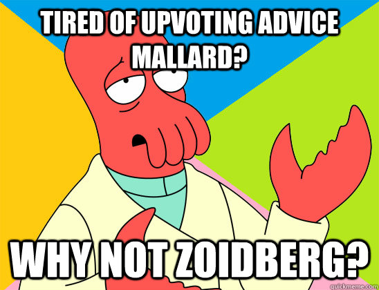 tired of upvoting advice mallard? why not zoidberg? - tired of upvoting advice mallard? why not zoidberg?  Misc