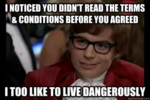 I noticed you didn't read the terms & conditions before you agreed i too like to live dangerously - I noticed you didn't read the terms & conditions before you agreed i too like to live dangerously  Dangerously - Austin Powers