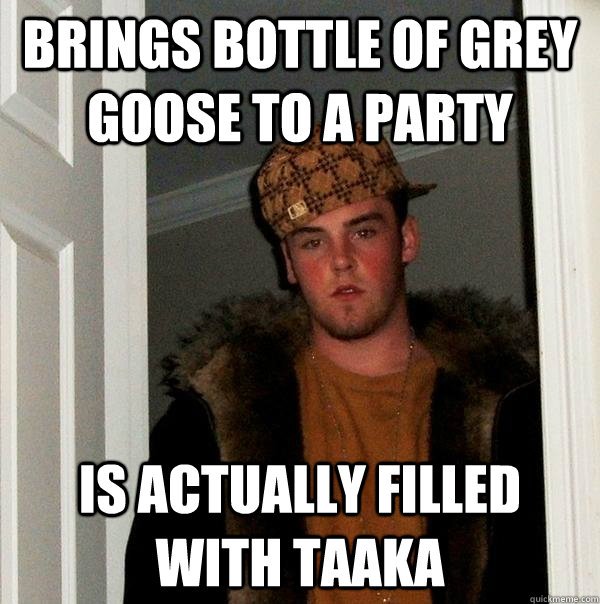 Brings bottle of grey goose to a party Is actually filled with Taaka - Brings bottle of grey goose to a party Is actually filled with Taaka  Scumbag Steve
