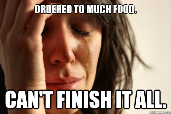 Ordered to much food. Can't finish it all. - Ordered to much food. Can't finish it all.  First World Problems