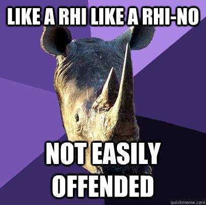 Like a rhi like a rhi-no not easily offended  Sexually Oblivious Rhino