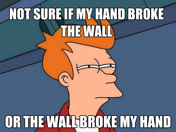 Not sure if my hand broke the wall Or the wall broke my hand  Futurama Fry