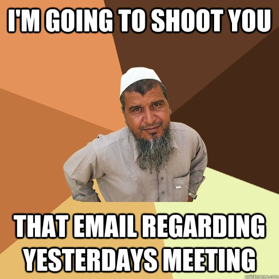 I'm going to shoot you that email regarding yesterdays meeting - I'm going to shoot you that email regarding yesterdays meeting  Ordinary Muslim Man