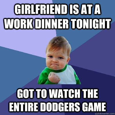 Girlfriend is at a work dinner tonight got to watch the entire dodgers game - Girlfriend is at a work dinner tonight got to watch the entire dodgers game  Success Kid