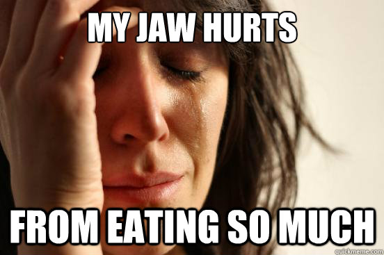 My jaw hurts from eating so much - My jaw hurts from eating so much  First World Problems