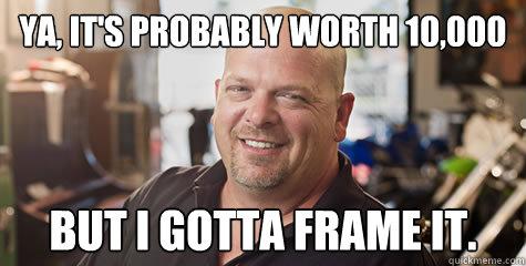 Ya, It's probably worth 10,000 But I gotta frame it. - Ya, It's probably worth 10,000 But I gotta frame it.  Rick from pawnstars