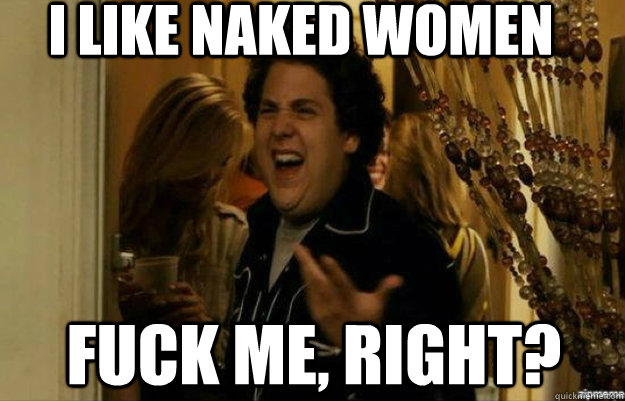 I like naked women FUCK ME, RIGHT? - I like naked women FUCK ME, RIGHT?  fuck me right