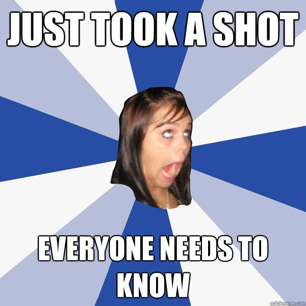 Just took a shot EVERYONE needs to know - Just took a shot EVERYONE needs to know  Annoying Facebook Girl