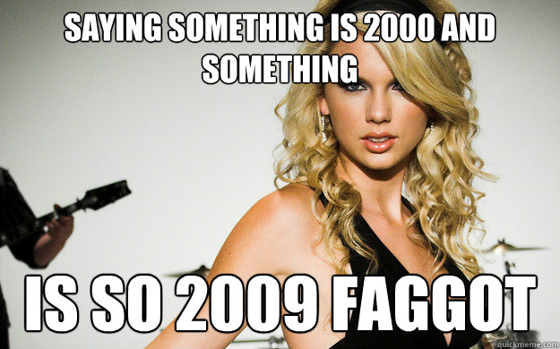 SAYING SOMETHING IS 2000 AND SOMETHING  IS SO 2009 FAGGOT  taylor swifting